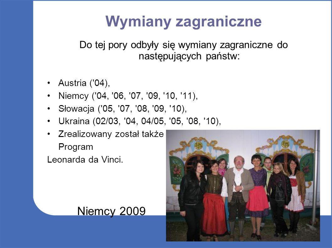 Wymiany zagraniczne Do tej pory odbyły się wymiany zagraniczne do następujących państw: Austria ( 04), Niemcy ( 04, 06, 07, 09, 10, 11), Słowacja ( 05, 07, 08, 09, 10), Ukraina (02/03, 04, 04/05, 05, 08, 10), Zrealizowany został także Program Leonarda da Vinci.