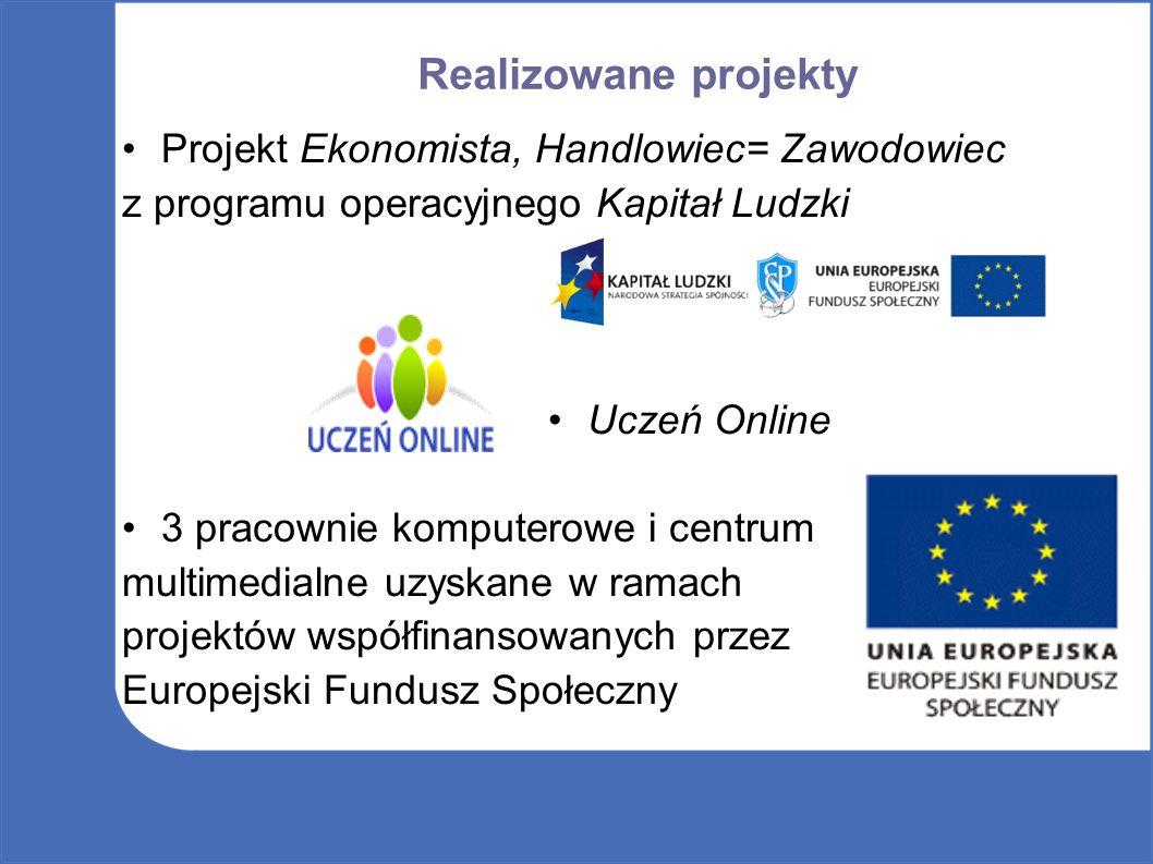 Realizowane projekty Projekt Ekonomista, Handlowiec= Zawodowiec z programu operacyjnego Kapitał Ludzki Uczeń Online 3 pracownie komputerowe i centrum multimedialne uzyskane w ramach projektów współfinansowanych przez Europejski Fundusz Społeczny
