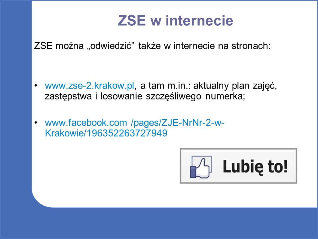 """ZSE w internecie ZSE można """"odwiedzić także w internecie na stronach: www.zse-2.krakow.pl, a tam m.in.: aktualny plan zajęć, zastępstwa i losowanie szczęśliwego numerka; www.facebook.com /pages/ZJE-NrNr-2-w- Krakowie/196352263727949"""