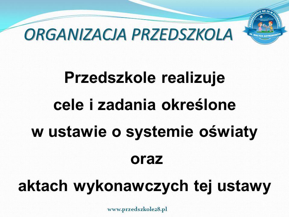 ORGANIZACJA PRZEDSZKOLA Przedszkole realizuje cele i zadania określone w ustawie o systemie oświaty oraz aktach wykonawczych tej ustawy www.przedszkol