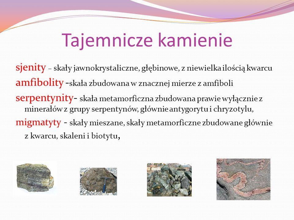 Tajemnicze kamienie sjenity – skały jawnokrystaliczne, głębinowe, z niewielka ilością kwarcu amfibolity - skała zbudowana w znacznej mierze z amfiboli serpentynity- skała metamorficzna zbudowana prawie wyłącznie z minerałów z grupy serpentynów, głównie antygorytu i chryzotylu, migmatyty - skały mieszane, skały metamorficzne zbudowane głównie z kwarcu, skaleni i biotytu,
