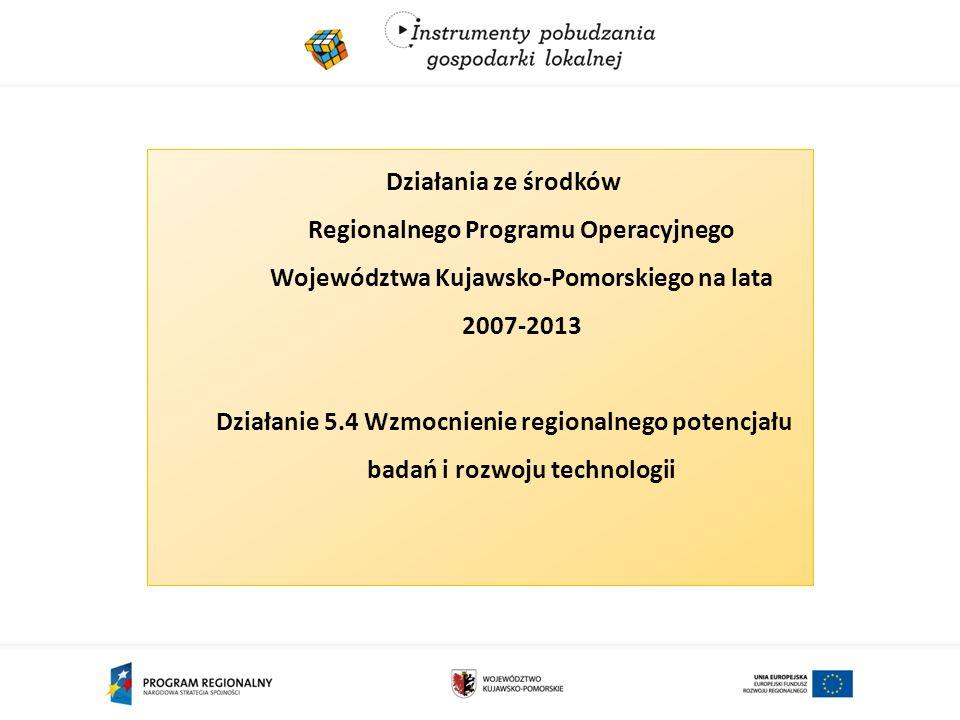 Działania ze środków Regionalnego Programu Operacyjnego Województwa Kujawsko-Pomorskiego na lata 2007-2013 Działanie 5.4 Wzmocnienie regionalnego potencjału badań i rozwoju technologii