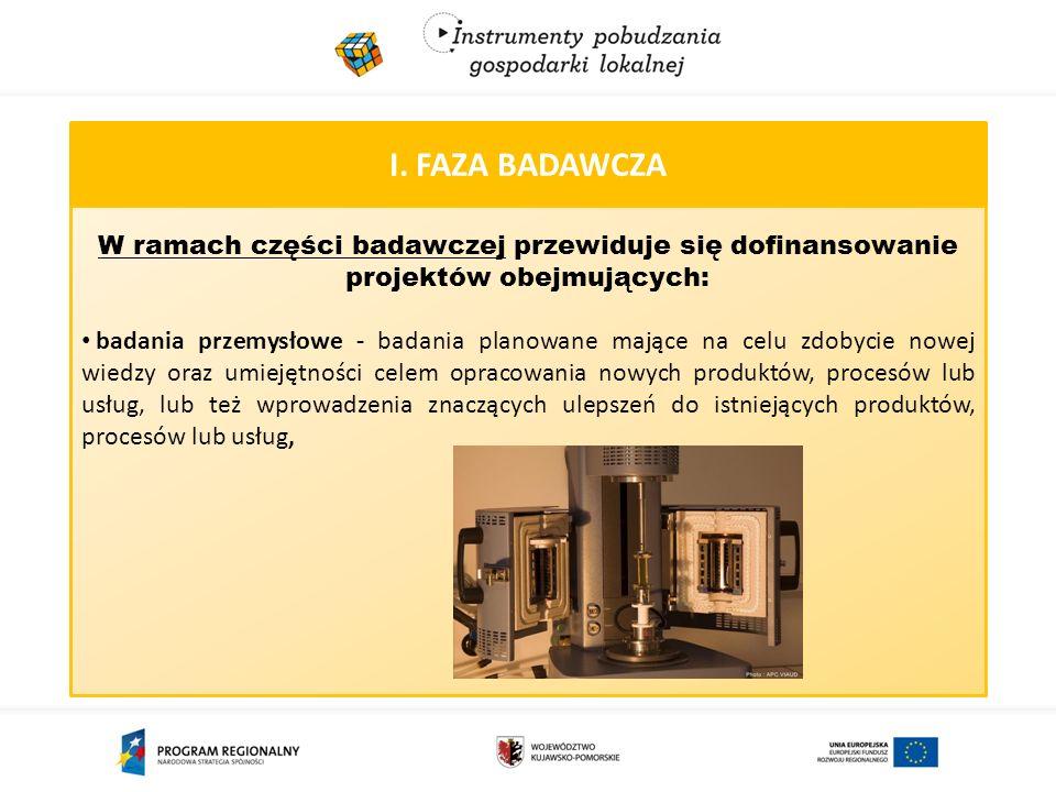 I. FAZA BADAWCZA W ramach części badawczej przewiduje się dofinansowanie projektów obejmujących: badania przemysłowe - badania planowane mające na cel