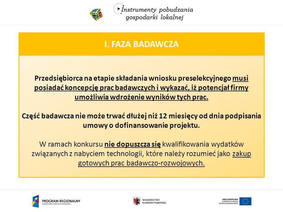 I. FAZA BADAWCZA Przedsiębiorca na etapie składania wniosku preselekcyjnego musi posiadać koncepcję prac badawczych i wykazać, iż potencjał firmy umoż
