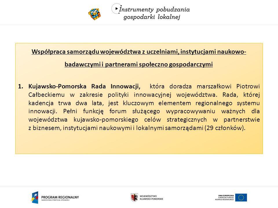 Współpraca samorządu województwa z uczelniami, instytucjami naukowo- badawczymi i partnerami społeczno gospodarczymi 1.Kujawsko-Pomorska Rada Innowacji, która doradza marszałkowi Piotrowi Całbeckiemu w zakresie polityki innowacyjnej województwa.
