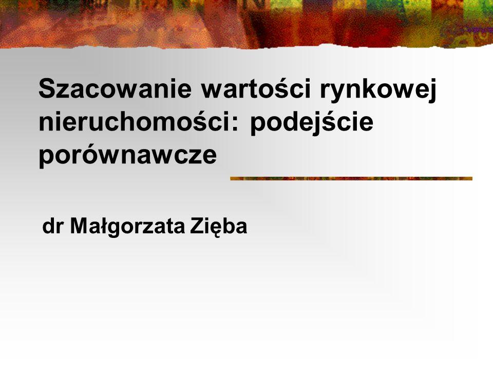 Szacowanie wartości rynkowej nieruchomości: podejście porównawcze dr Małgorzata Zięba