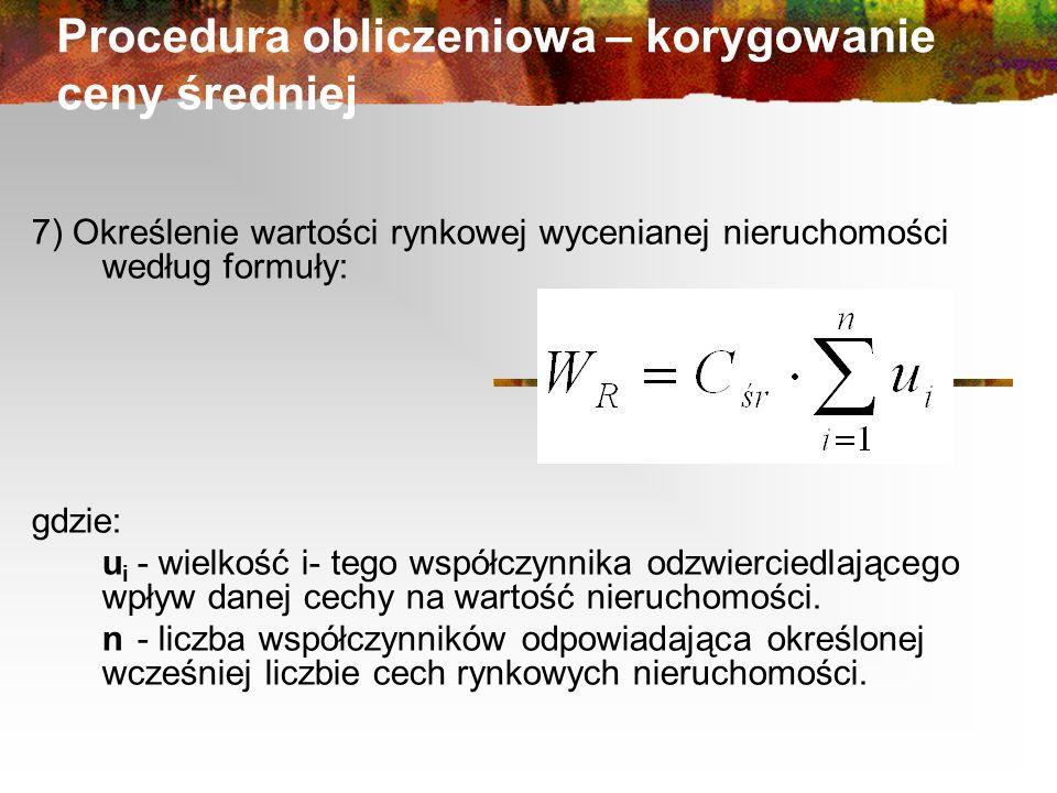 Procedura obliczeniowa – korygowanie ceny średniej 7) Określenie wartości rynkowej wycenianej nieruchomości według formuły: gdzie: u i - wielkość i- tego współczynnika odzwierciedlającego wpływ danej cechy na wartość nieruchomości.