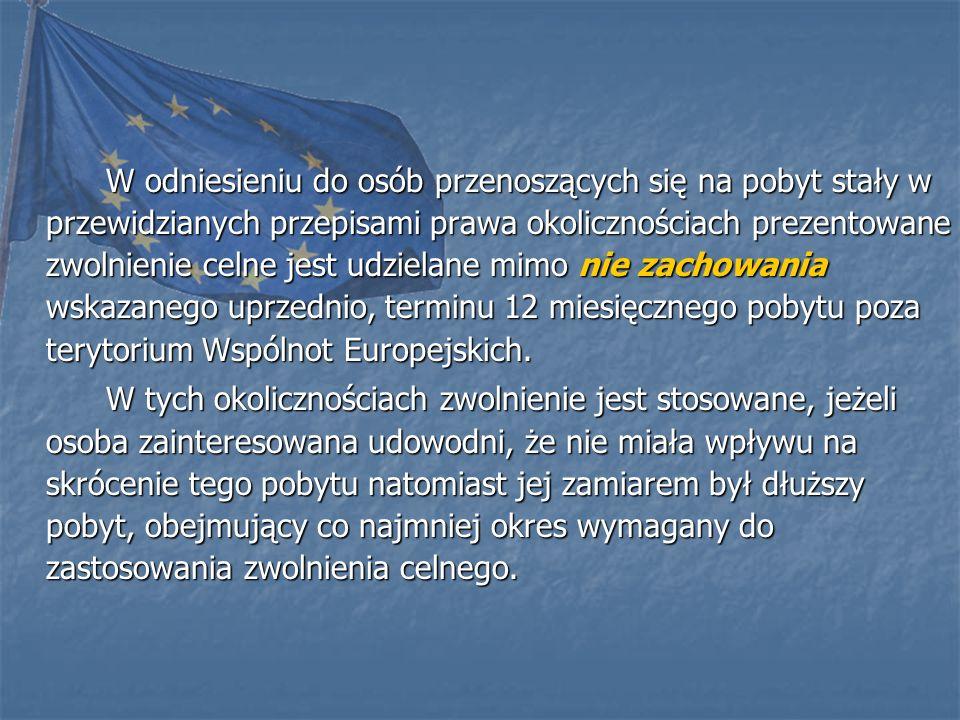 W odniesieniu do osób przenoszących się na pobyt stały w przewidzianych przepisami prawa okolicznościach prezentowane zwolnienie celne jest udzielane mimo nie zachowania wskazanego uprzednio, terminu 12 miesięcznego pobytu poza terytorium Wspólnot Europejskich.