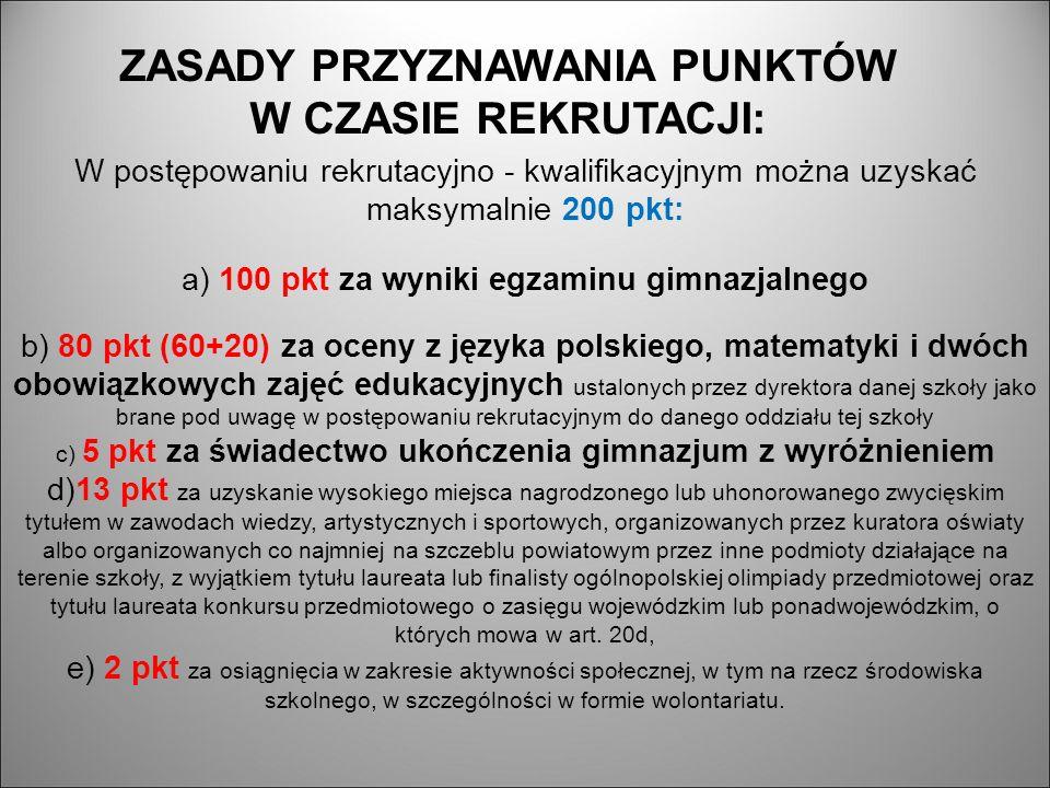 W postępowaniu rekrutacyjno - kwalifikacyjnym można uzyskać maksymalnie 200 pkt: a) 100 pkt za wyniki egzaminu gimnazjalnego b) 80 pkt (60+20) za oceny z języka polskiego, matematyki i dwóch obowiązkowych zajęć edukacyjnych ustalonych przez dyrektora danej szkoły jako brane pod uwagę w postępowaniu rekrutacyjnym do danego oddziału tej szkoły c) 5 pkt za świadectwo ukończenia gimnazjum z wyróżnieniem d)13 pkt za uzyskanie wysokiego miejsca nagrodzonego lub uhonorowanego zwycięskim tytułem w zawodach wiedzy, artystycznych i sportowych, organizowanych przez kuratora oświaty albo organizowanych co najmniej na szczeblu powiatowym przez inne podmioty działające na terenie szkoły, z wyjątkiem tytułu laureata lub finalisty ogólnopolskiej olimpiady przedmiotowej oraz tytułu laureata konkursu przedmiotowego o zasięgu wojewódzkim lub ponadwojewódzkim, o których mowa w art.