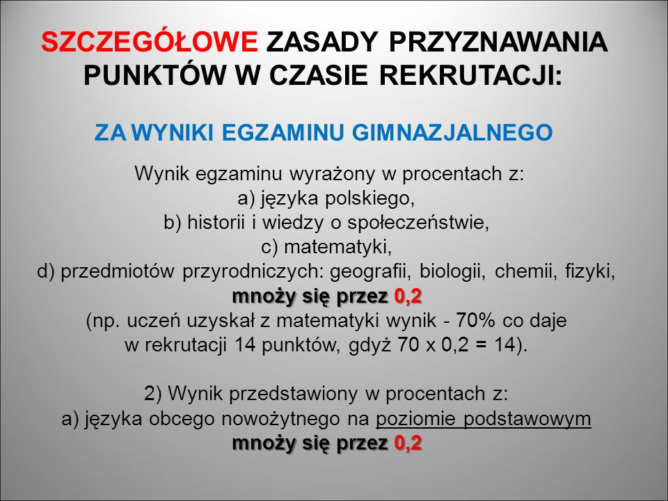 mnoży się przez 0,2 mnoży się przez 0,2 Wynik egzaminu wyrażony w procentach z: a) języka polskiego, b) historii i wiedzy o społeczeństwie, c) matematyki, d) przedmiotów przyrodniczych: geografii, biologii, chemii, fizyki, mnoży się przez 0,2 (np.