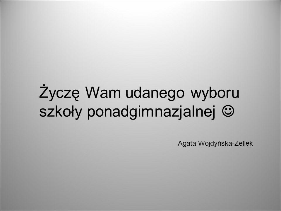 Życzę Wam udanego wyboru szkoły ponadgimnazjalnej Agata Wojdyńska-Zellek