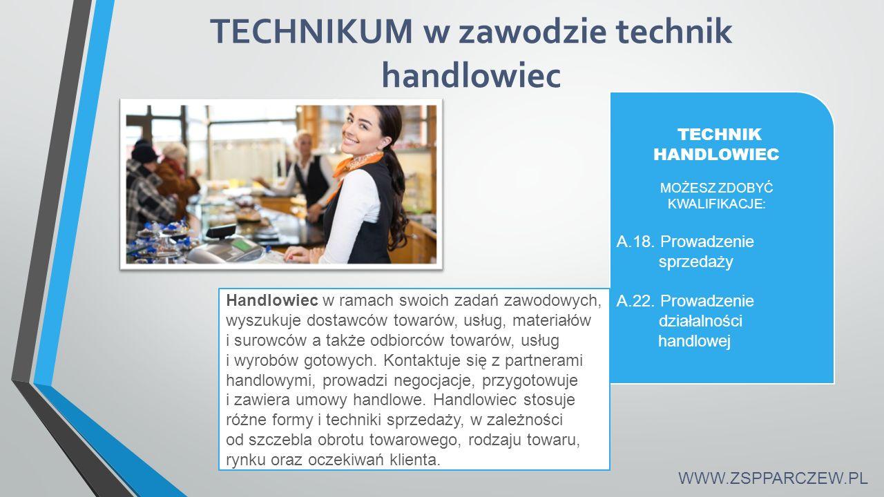 TECHNIKUM w zawodzie technik handlowiec TECHNIK HANDLOWIEC MOŻESZ ZDOBYĆ KWALIFIKACJE: A.18. Prowadzenie sprzedaży A.22. Prowadzenie działalności hand