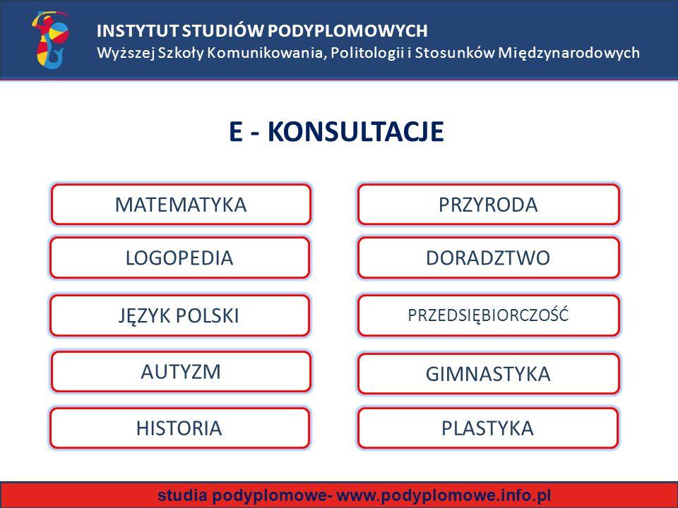INSTYTUT STUDIÓW PODYPLOMOWYCH Wyższej Szkoły Komunikowania, Politologii i Stosunków Międzynarodowych E - KONSULTACJE MATEMATYKA JĘZYK POLSKI AUTYZM LOGOPEDIA GIMNASTYKA DORADZTWO PRZEDSIĘBIORCZOŚĆ PRZYRODA HISTORIAPLASTYKA studia podyplomowe- www.podyplomowe.info.pl