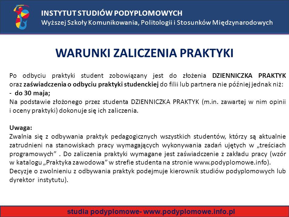 INSTYTUT STUDIÓW PODYPLOMOWYCH Wyższej Szkoły Komunikowania, Politologii i Stosunków Międzynarodowych WARUNKI ZALICZENIA PRAKTYKI Po odbyciu praktyki student zobowiązany jest do złożenia DZIENNICZKA PRAKTYK oraz zaświadczenia o odbyciu praktyki studenckiej do filii lub partnera nie później jednak niż: - do 30 maja; Na podstawie złożonego przez studenta DZIENNICZKA PRAKTYK (m.in.