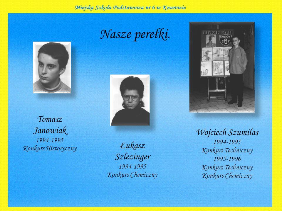 Nasze perełki. Tomasz Janowiak 1994-1995 Konkurs Historyczny Łukasz Szlezinger 1994-1995 Konkurs Chemiczny Wojciech Szumilas 1994-1995 Konkurs Technic