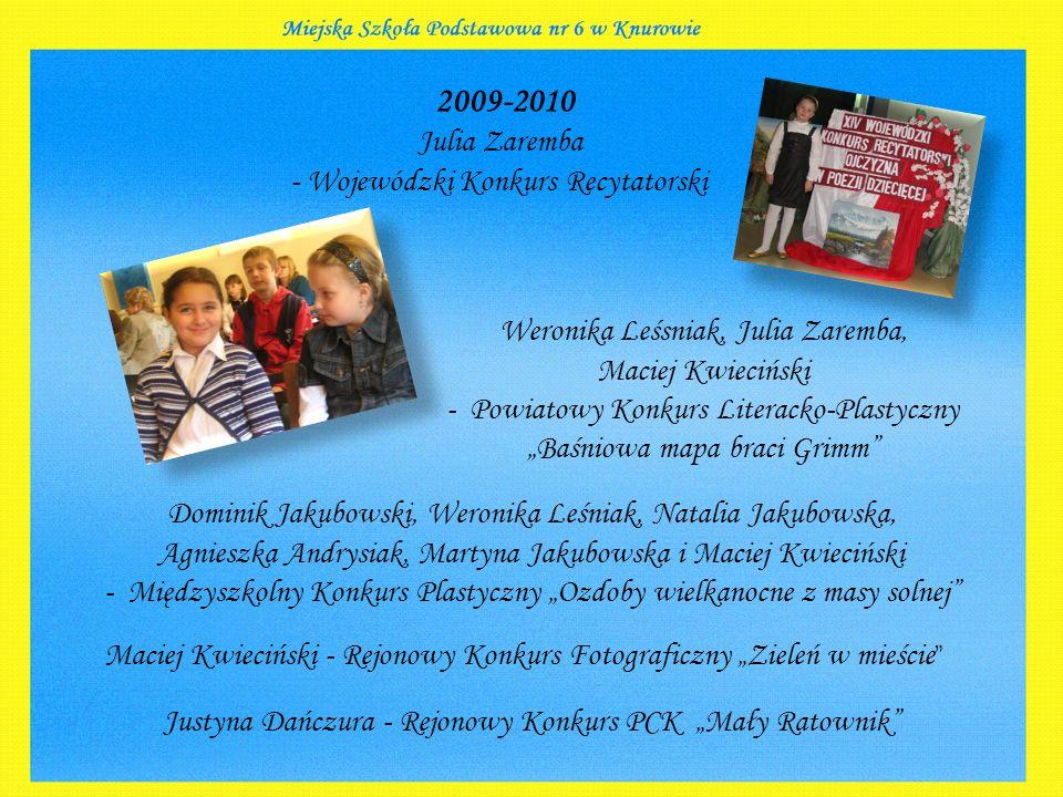 2009-2010 Julia Zaremba - Wojewódzki Konkurs Recytatorski Weronika Leśsniak, Julia Zaremba, Maciej Kwieciński - Powiatowy Konkurs Literacko-Plastyczny