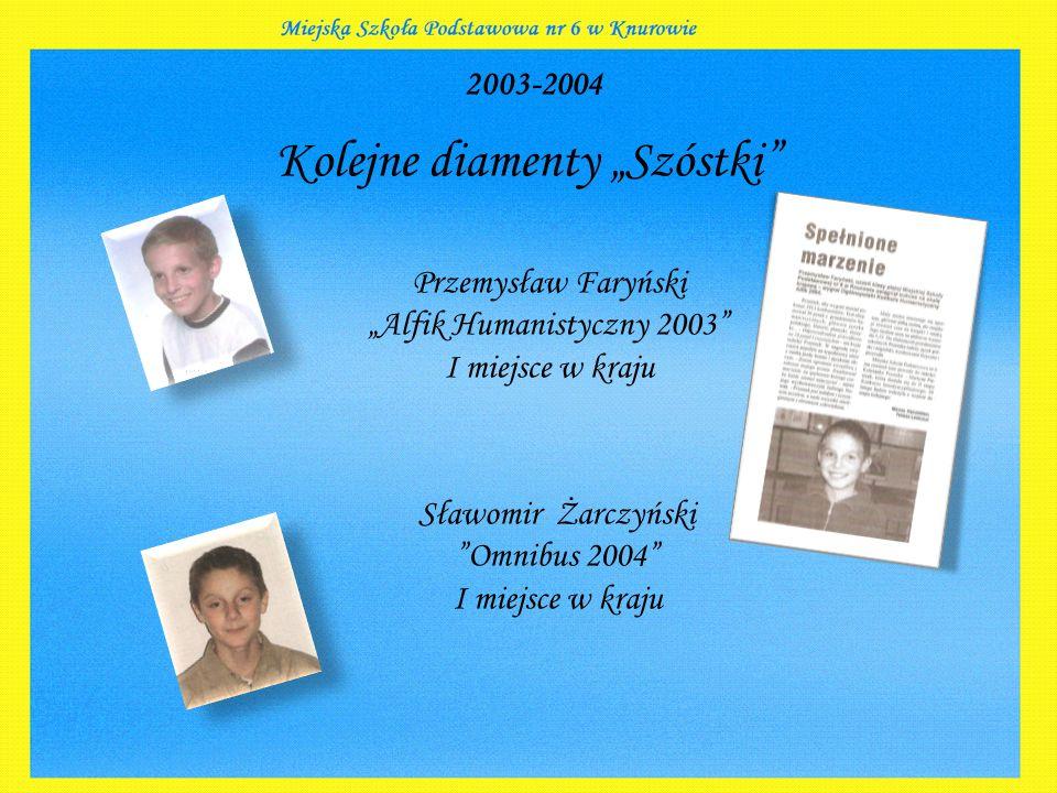 """2003-2004 Kolejne diamenty """"Szóstki Przemysław Faryński """"Alfik Humanistyczny 2003 I miejsce w kraju Sławomir Żarczyński Omnibus 2004 I miejsce w kraju"""