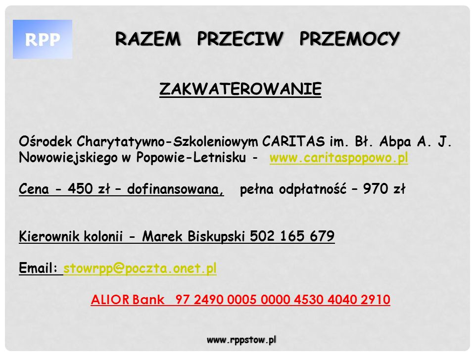 RAZEM PRZECIW PRZEMOCYRAZEM PRZECIW PRZEMOCY www.rppstow.pl Spis rzeczy niezbędnych na koloniach: -legitymacja szkolna -leki przeciwwymiotne lub inne jeżeli dziecko zażywa je na stałe lub może ich potrzebować -kanapki i napoje do podróży -kurtka przeciwdeszczowa -obuwie sportowe -ciepły sweter/bluza -koszulki z krótkim rękawem -spodenki kąpielowe/ kostium -długie spodnie -bielizna osobista -przybory do mycia, ręczniki -czapka od słońca - sprawny rower