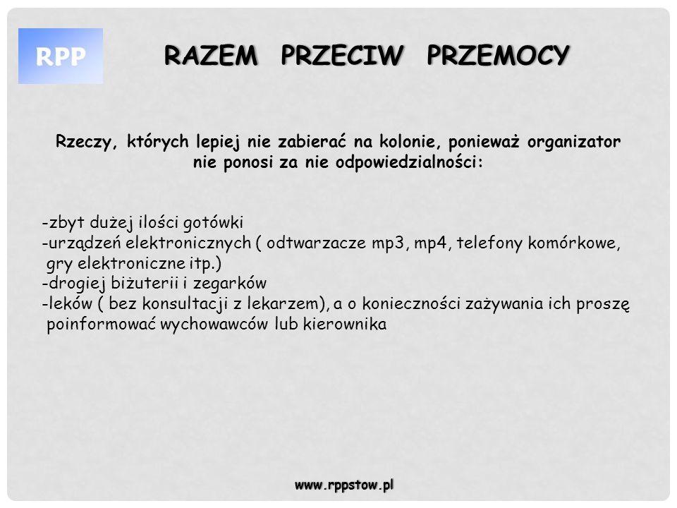 RAZEM PRZECIW PRZEMOCYRAZEM PRZECIW PRZEMOCY www.rppstow.pl Uwagi dodatkowe: Prosimy o podanie na piśmie wielkości środków pieniężnych, które będą do dyspozycji dziecka na kolonii i przekazanie tej informacji kierownikowi kolonii, ewentualnie informacji jak często i jaka kwota mają być dziecku wydawane jeśli chcecie aby pieniądze dziecka były u wychowawcy.
