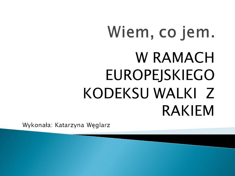 W RAMACH EUROPEJSKIEGO KODEKSU WALKI Z RAKIEM Wykonała: Katarzyna Węglarz