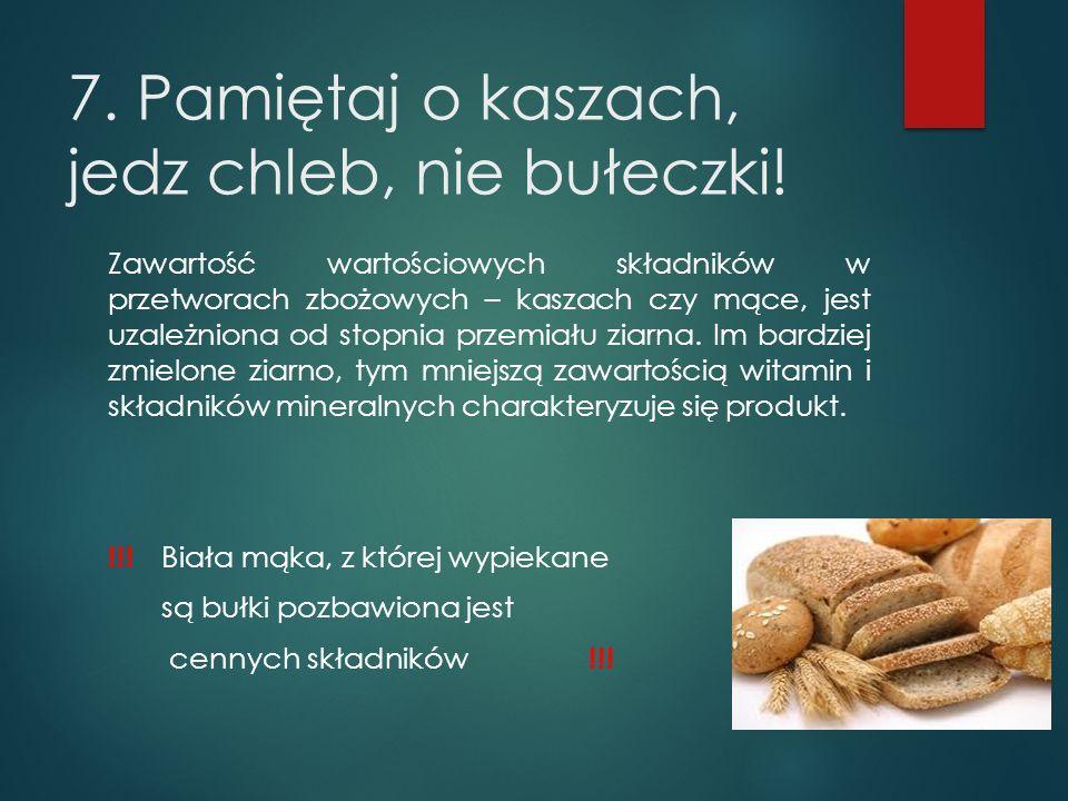 7. Pamiętaj o kaszach, jedz chleb, nie bułeczki! Zawartość wartościowych składników w przetworach zbożowych – kaszach czy mące, jest uzależniona od st