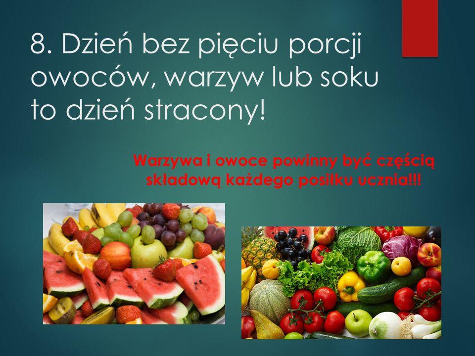 8. Dzień bez pięciu porcji owoców, warzyw lub soku to dzień stracony! Warzywa i owoce powinny być częścią składową każdego posiłku ucznia!!!