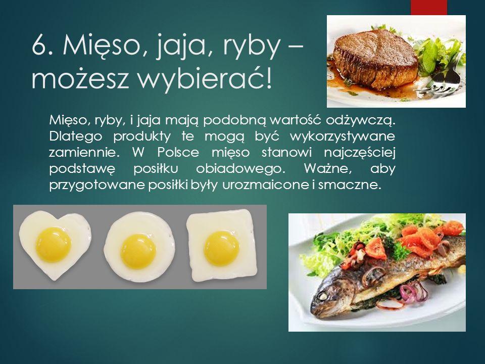 6. Mięso, jaja, ryby – możesz wybierać! Mięso, ryby, i jaja mają podobną wartość odżywczą. Dlatego produkty te mogą być wykorzystywane zamiennie. W Po