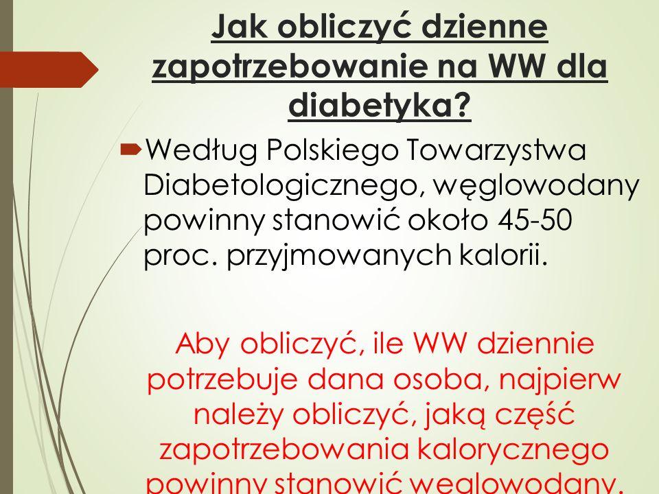 Jak obliczyć dzienne zapotrzebowanie na WW dla diabetyka?  Według Polskiego Towarzystwa Diabetologicznego, węglowodany powinny stanowić około 45-50 p