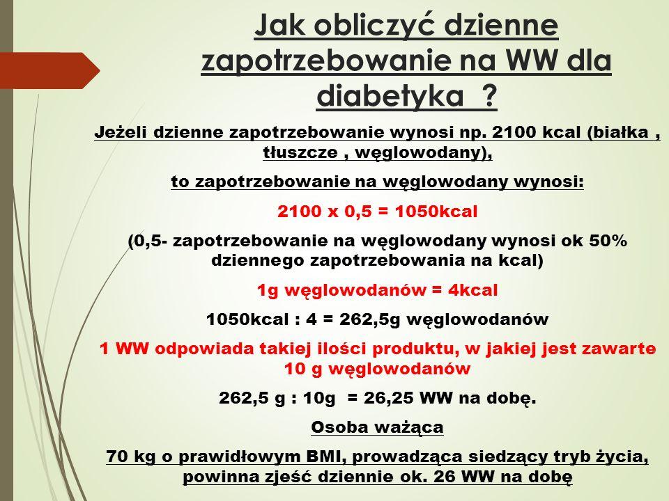 Jak obliczyć dzienne zapotrzebowanie na WW dla diabetyka ? Jeżeli dzienne zapotrzebowanie wynosi np. 2100 kcal (białka, tłuszcze, węglowodany), to zap