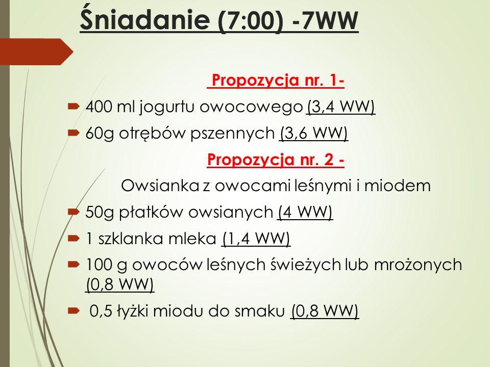 Śniadanie (7:00) -7WW Propozycja nr. 1-  400 ml jogurtu owocowego (3,4 WW)  60g otrębów pszennych (3,6 WW) Propozycja nr. 2 - Owsianka z owocami leś