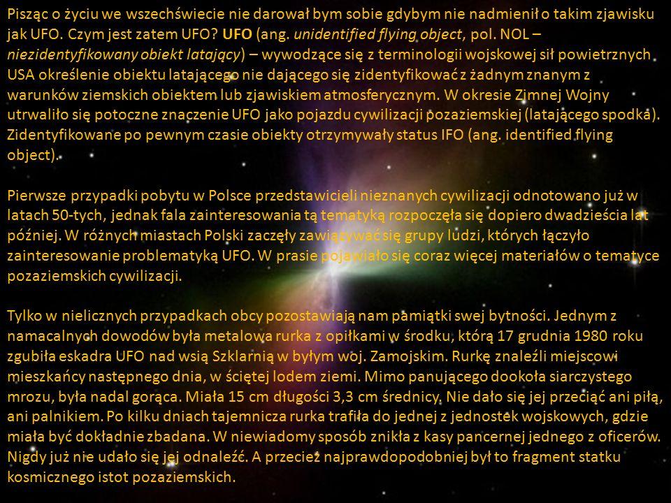 Pisząc o życiu we wszechświecie nie darował bym sobie gdybym nie nadmienił o takim zjawisku jak UFO. Czym jest zatem UFO? UFO (ang. unidentified flyin