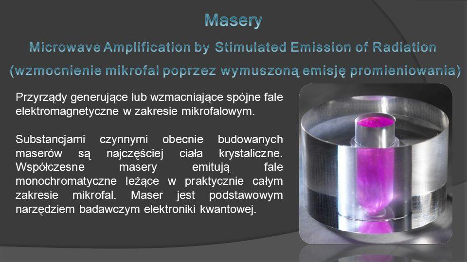 Przyrządy generujące lub wzmacniające spójne fale elektromagnetyczne w zakresie mikrofalowym. Substancjami czynnymi obecnie budowanych maserów są najc