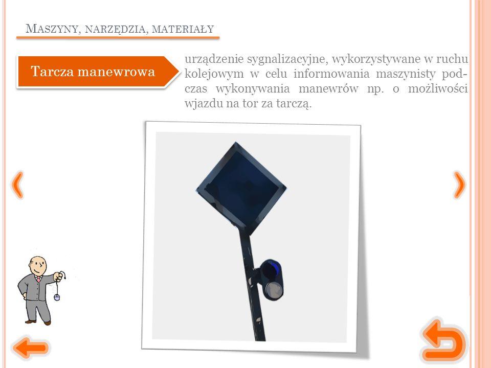 M ASZYNY, NARZĘDZIA, MATERIAŁY urządzenie sygnalizacyjne, wykorzystywane w ruchu kolejowym w celu informowania maszynisty pod- czas wykonywania manewrów np.