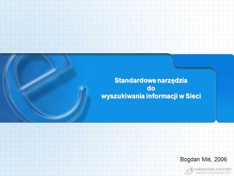 Standardowe narzędzia do wyszukiwania informacji w Sieci Bogdan Miś, 2006