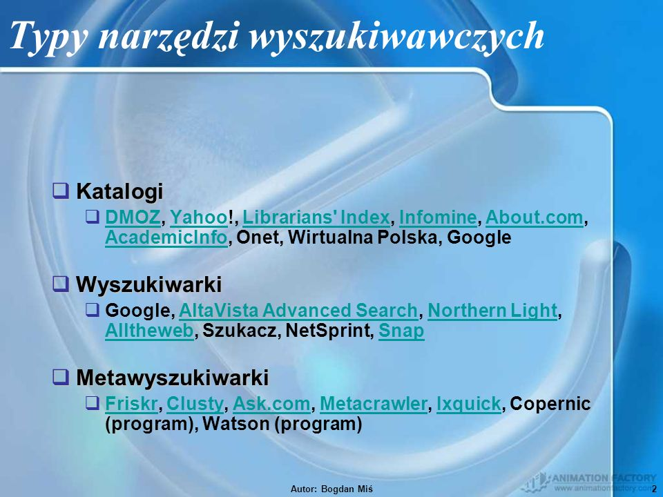 Autor: Bogdan Miś2 Typy narzędzi wyszukiwawczych  Katalogi  DMOZ, Yahoo!, Librarians Index, Infomine, About.com, AcademicInfo, Onet, Wirtualna Polska, Google DMOZYahooLibrarians IndexInfomineAbout.com AcademicInfo  Wyszukiwarki  Google, AltaVista Advanced Search, Northern Light, Alltheweb, Szukacz, NetSprint, SnapAltaVista Advanced SearchNorthern Light AllthewebSnap  Metawyszukiwarki  Friskr, Clusty, Ask.com, Metacrawler, Ixquick, Copernic (program), Watson (program) FriskrClustyAsk.comMetacrawlerIxquick