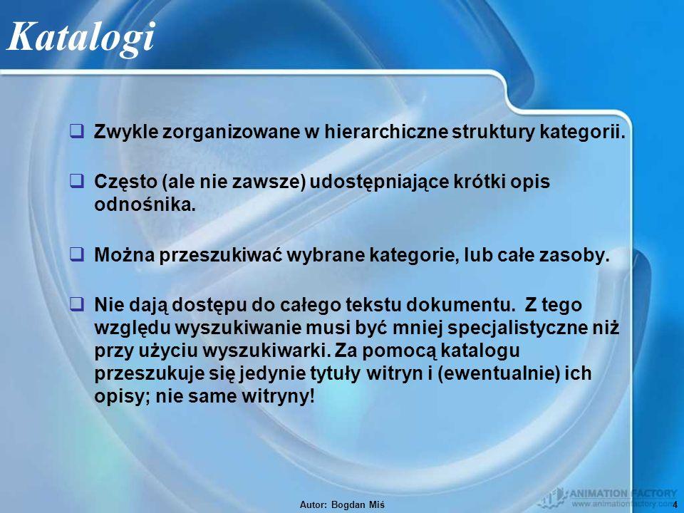 Autor: Bogdan Miś5 Wyszukiwarki  Przeszukują cały tekst dokumentu lub wybranej witryny  Szukają wedle słów kluczowych, starając się je dokładnie znaleźć w jakiejś witrynie  Nie korzystają z podziału witryn na żadne kategorie