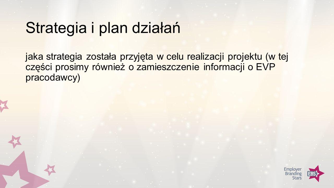 Strategia i plan działań jaka strategia została przyjęta w celu realizacji projektu (w tej części prosimy również o zamieszczenie informacji o EVP pracodawcy)