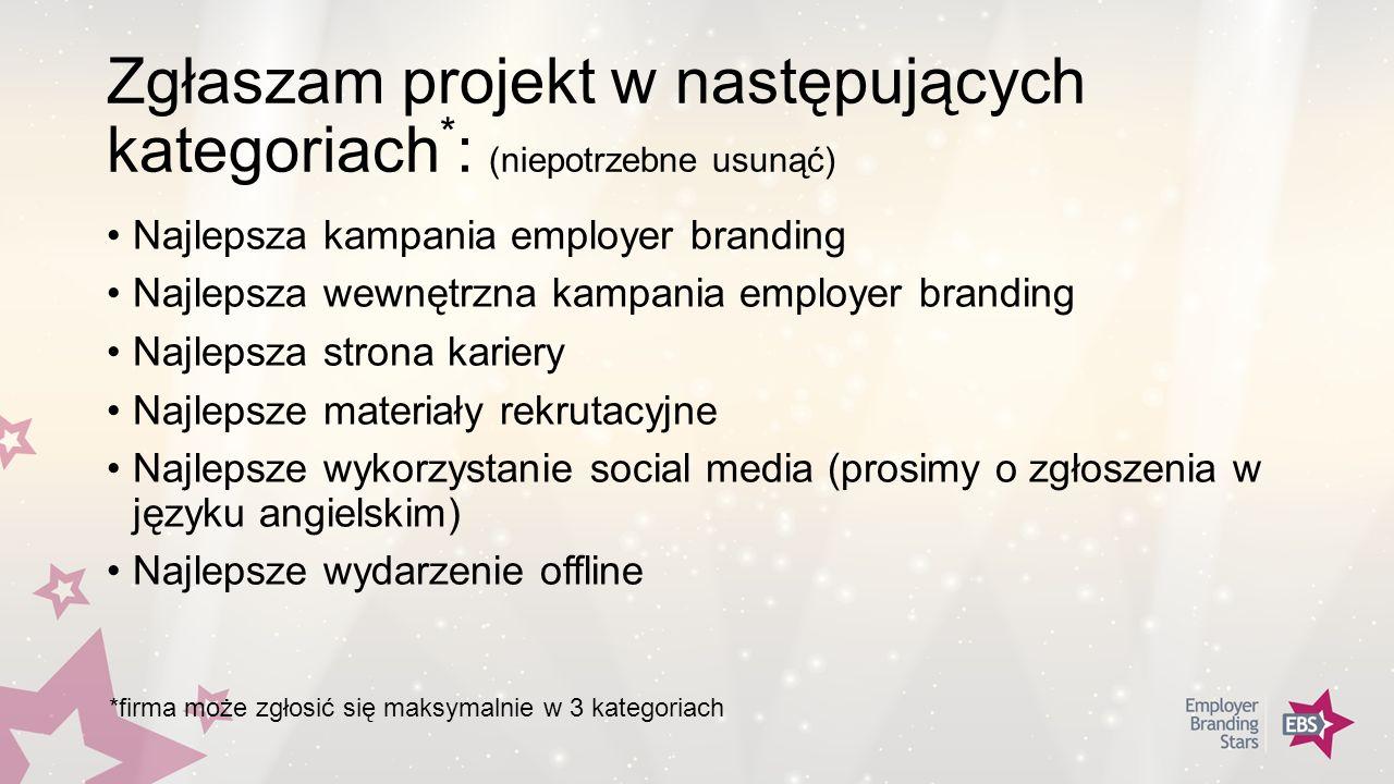 Zgłaszam projekt w następujących kategoriach * : (niepotrzebne usunąć) Najlepsza kampania employer branding Najlepsza wewnętrzna kampania employer branding Najlepsza strona kariery Najlepsze materiały rekrutacyjne Najlepsze wykorzystanie social media (prosimy o zgłoszenia w języku angielskim) Najlepsze wydarzenie offline *firma może zgłosić się maksymalnie w 3 kategoriach