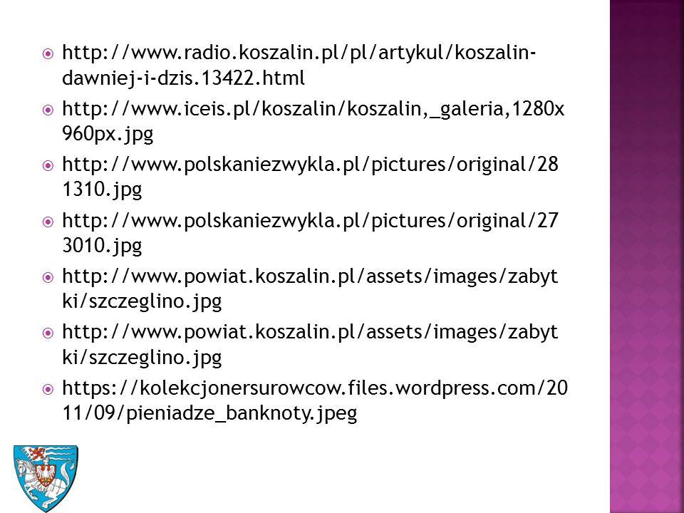  http://www.radio.koszalin.pl/pl/artykul/koszalin- dawniej-i-dzis.13422.html  http://www.iceis.pl/koszalin/koszalin,_galeria,1280x 960px.jpg  http://www.polskaniezwykla.pl/pictures/original/28 1310.jpg  http://www.polskaniezwykla.pl/pictures/original/27 3010.jpg  http://www.powiat.koszalin.pl/assets/images/zabyt ki/szczeglino.jpg  https://kolekcjonersurowcow.files.wordpress.com/20 11/09/pieniadze_banknoty.jpeg