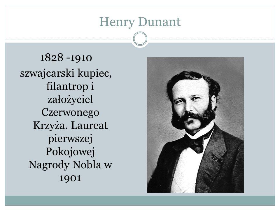Henry Dunant 1828 -1910 szwajcarski kupiec, filantrop i założyciel Czerwonego Krzyża. Laureat pierwszej Pokojowej Nagrody Nobla w 1901