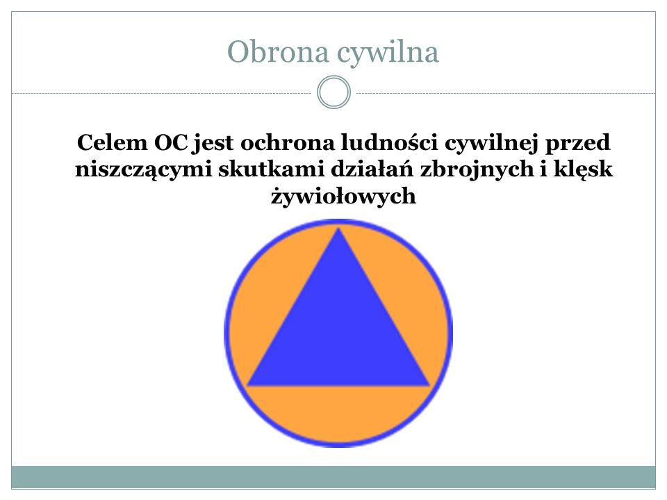 Obrona cywilna Celem OC jest ochrona ludności cywilnej przed niszczącymi skutkami działań zbrojnych i klęsk żywiołowych