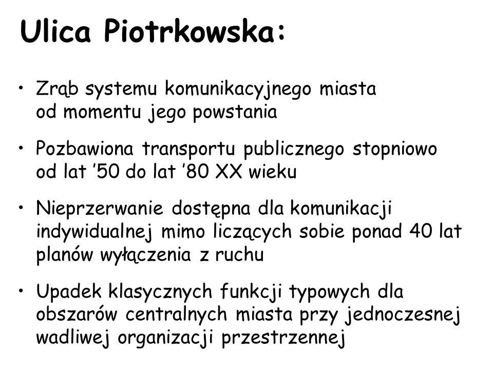 Ulica Piotrkowska: Zrąb systemu komunikacyjnego miasta od momentu jego powstania Pozbawiona transportu publicznego stopniowo od lat '50 do lat '80 XX wieku Nieprzerwanie dostępna dla komunikacji indywidualnej mimo liczących sobie ponad 40 lat planów wyłączenia z ruchu Upadek klasycznych funkcji typowych dla obszarów centralnych miasta przy jednoczesnej wadliwej organizacji przestrzennej