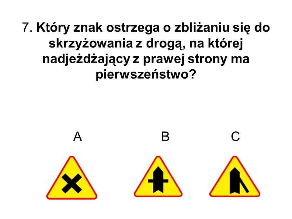 7. Który znak ostrzega o zbliżaniu się do skrzyżowania z drogą, na której nadjeżdżający z prawej strony ma pierwszeństwo? A B C
