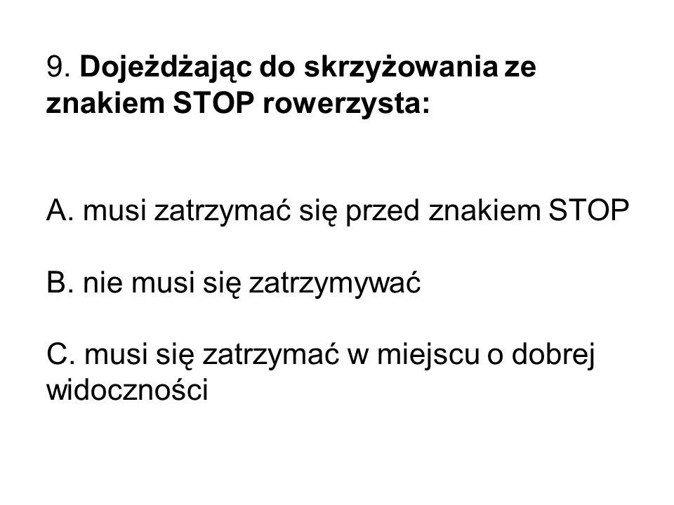 9. Dojeżdżając do skrzyżowania ze znakiem STOP rowerzysta: A.