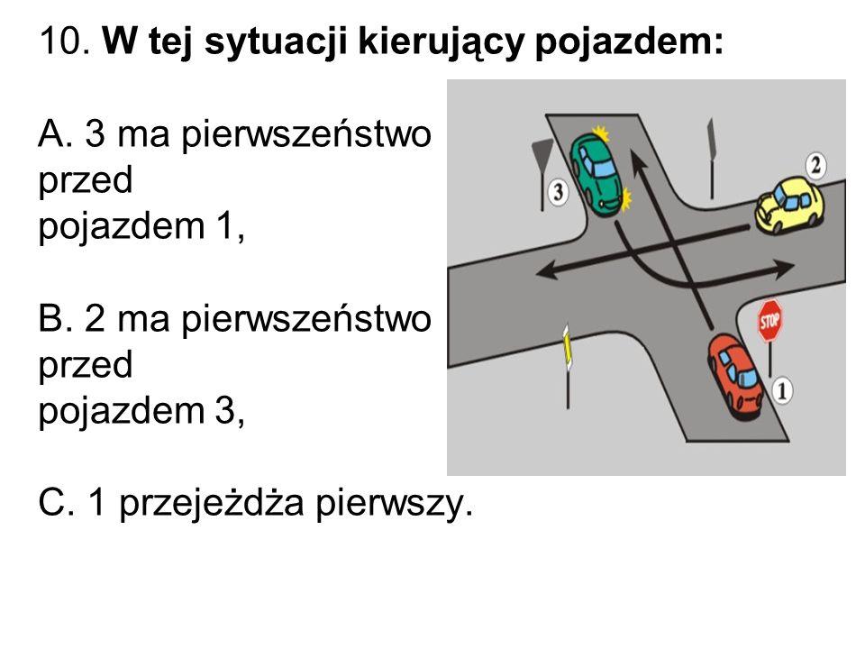 10.W tej sytuacji kierujący pojazdem: A. 3 ma pierwszeństwo przed pojazdem 1, B.