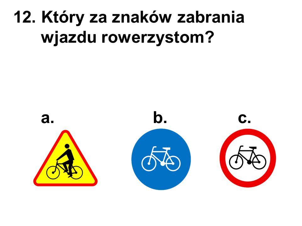12. Który za znaków zabrania wjazdu rowerzystom? a. b. c.