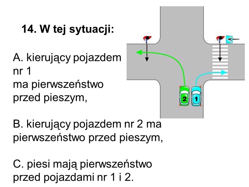 14. W tej sytuacji: A. kierujący pojazdem nr 1 ma pierwszeństwo przed pieszym, B.