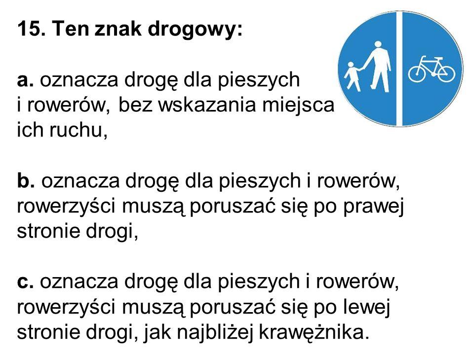 15. Ten znak drogowy: a. oznacza drogę dla pieszych i rowerów, bez wskazania miejsca ich ruchu, b.