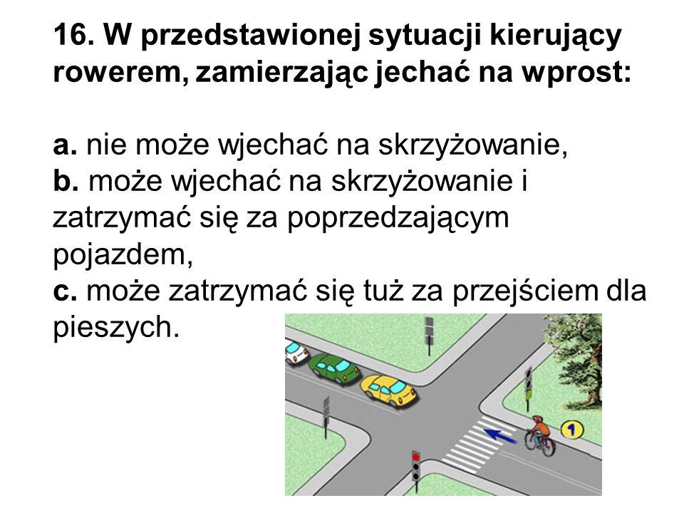 16. W przedstawionej sytuacji kierujący rowerem, zamierzając jechać na wprost: a.