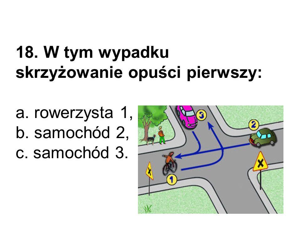18. W tym wypadku skrzyżowanie opuści pierwszy: a. rowerzysta 1, b. samochód 2, c. samochód 3.